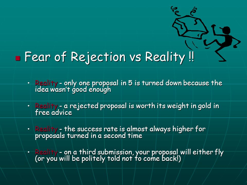 Fear of Rejection vs Reality !! Fear of Rejection vs Reality !! Reality - only one proposal in 5 is turned down because the idea wasn't good enoughRea