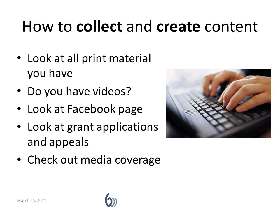 How to collect and create content Look at all print material you have Do you have videos? Look at Facebook page Look at grant applications and appeals