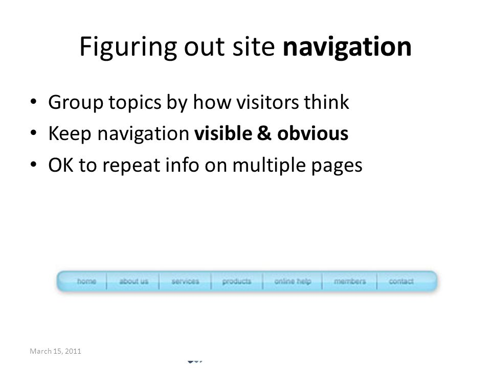 Figuring out site navigation Group topics by how visitors think Keep navigation visible & obvious OK to repeat info on multiple pages March 15, 2011