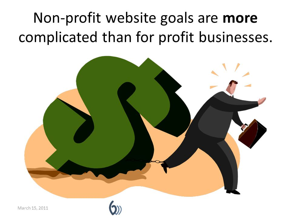 Non-profit website goals are more complicated than for profit businesses. March 15, 2011