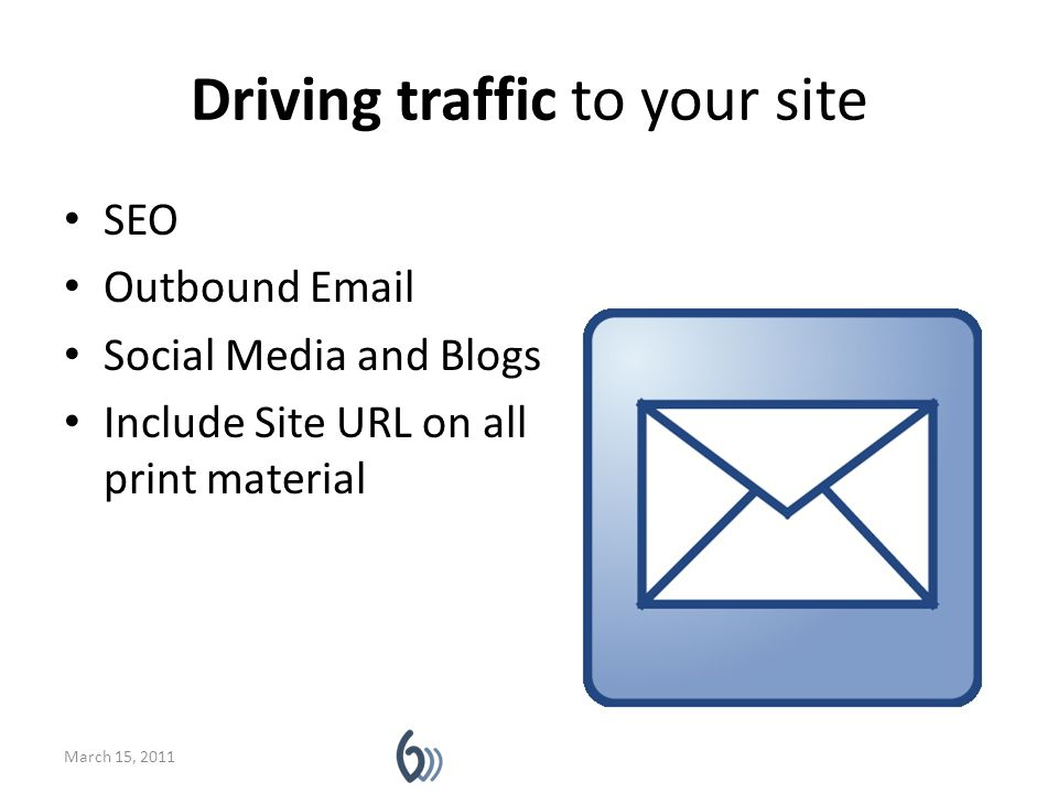 Driving traffic to your site SEO Outbound Email Social Media and Blogs Include Site URL on all print material March 15, 2011