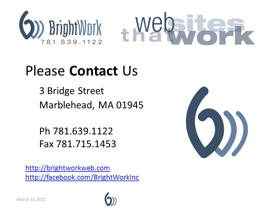 Please Contact Us 3 Bridge Street Marblehead, MA 01945 Ph 781.639.1122 Fax 781.715.1453 http://brightworkweb.com http://facebook.com/BrightWorkInc March 15, 2011