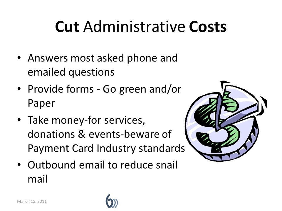 Cut Administrative Costs Answers most asked phone and emailed questions Provide forms - Go green and/or Paper Take money-for services, donations & events-beware of Payment Card Industry standards Outbound email to reduce snail mail March 15, 2011