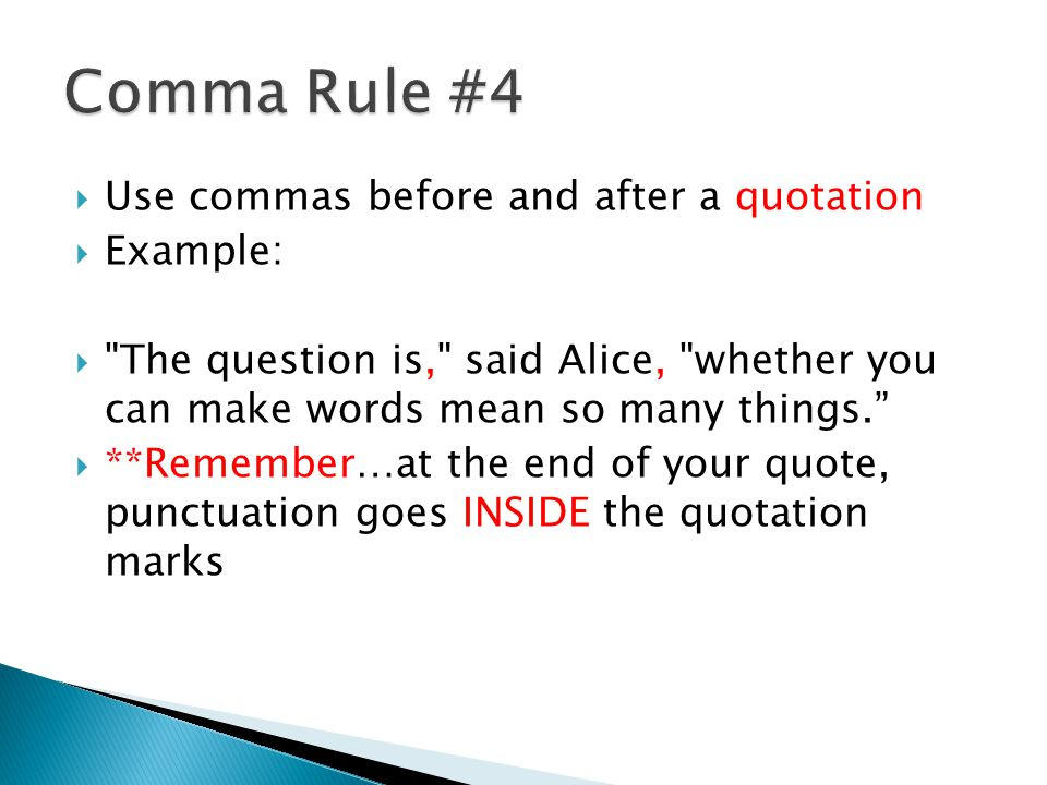  Use commas before and after a quotation  Example:  The question is, said Alice, whether you can make words mean so many things.  **Remember…at the end of your quote, punctuation goes INSIDE the quotation marks