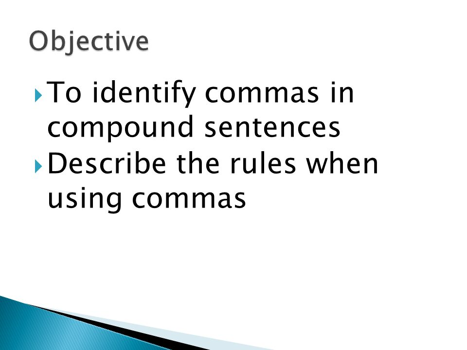  2 independent clauses (complete sentence) that are linked together by a conjunction…  only use commas when we have independent clauses