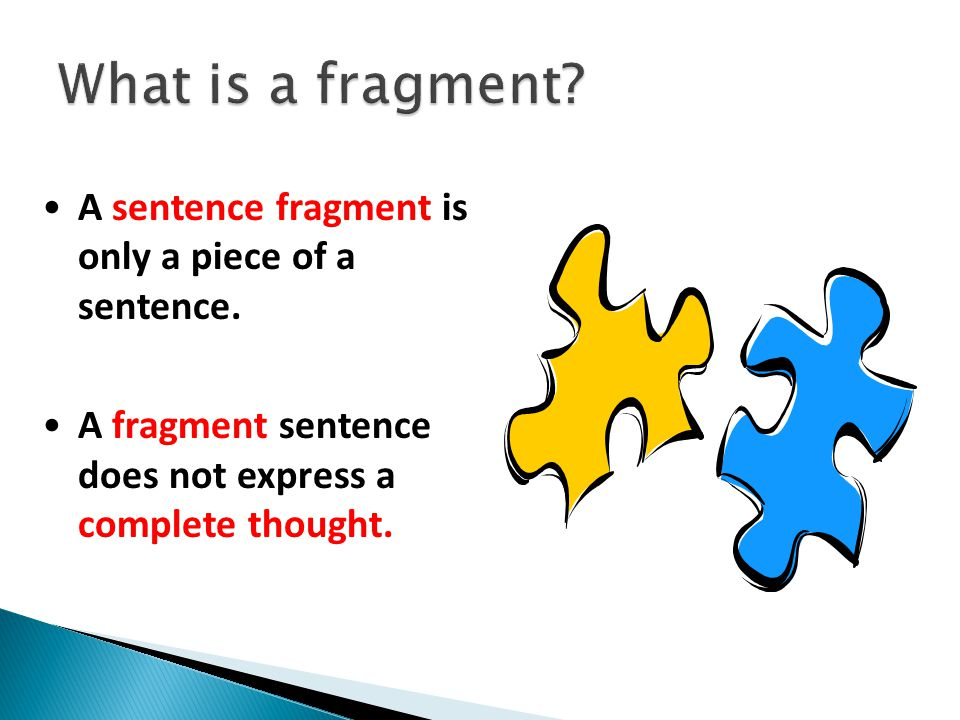 A sentence fragment is only a piece of a sentence.