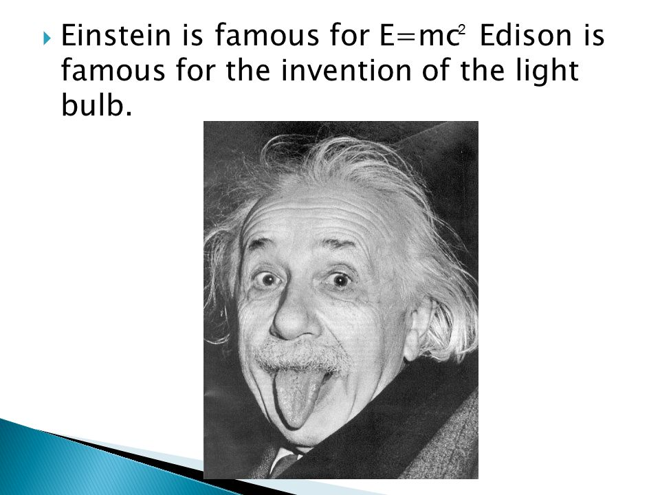  Einstein is famous for E=mc Edison is famous for the invention of the light bulb. 2