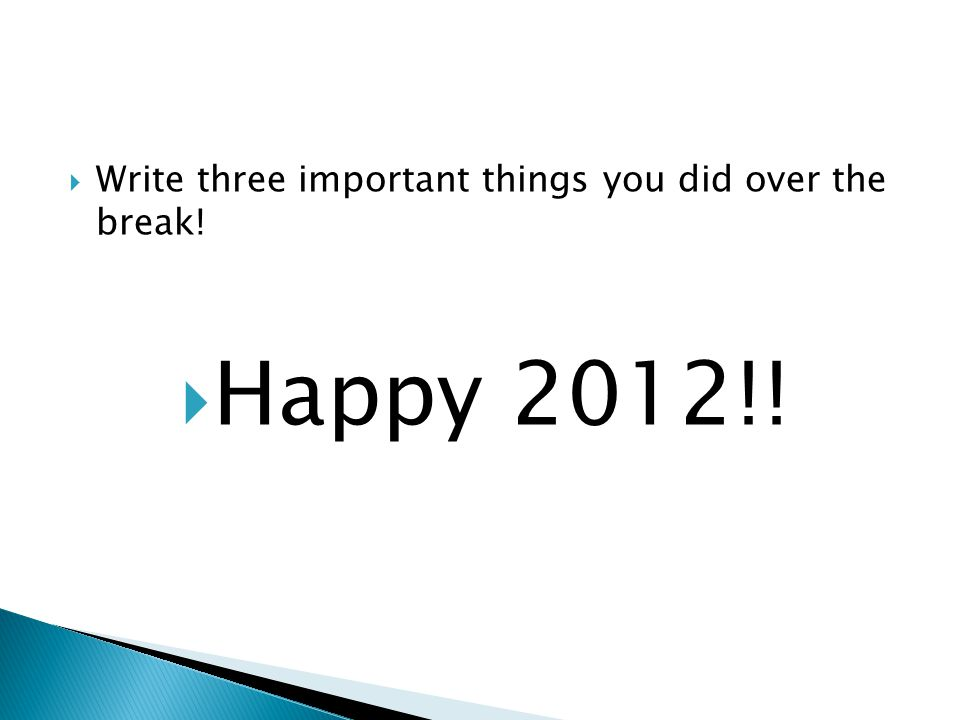  Write three important things you did over the break!  Happy 2012!!