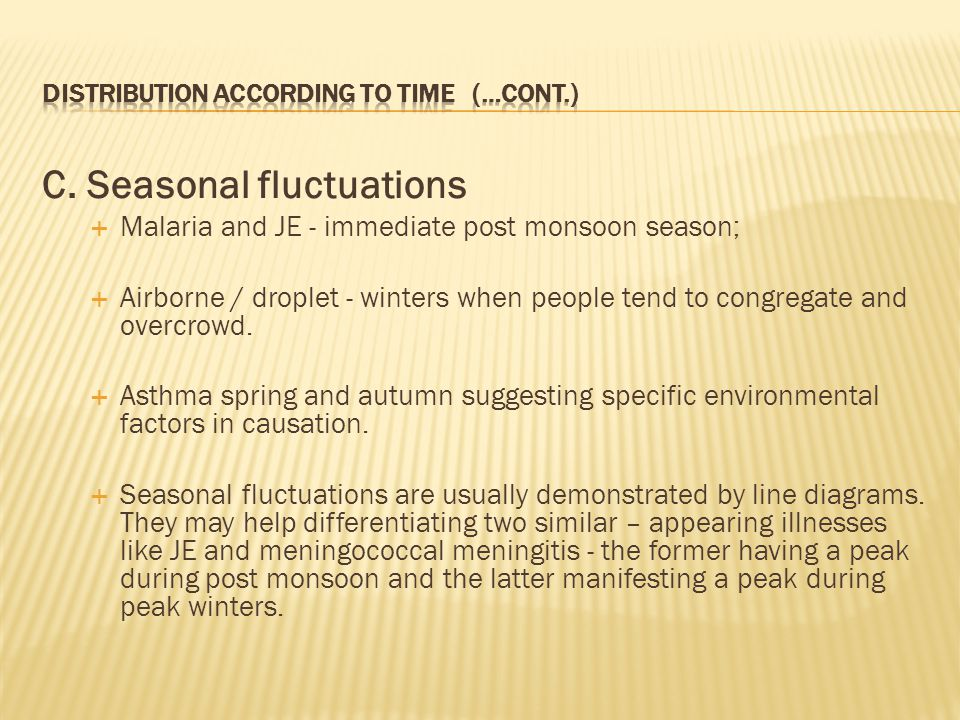 C. Seasonal fluctuations  Malaria and JE - immediate post monsoon season;  Airborne / droplet - winters when people tend to congregate and overcrowd