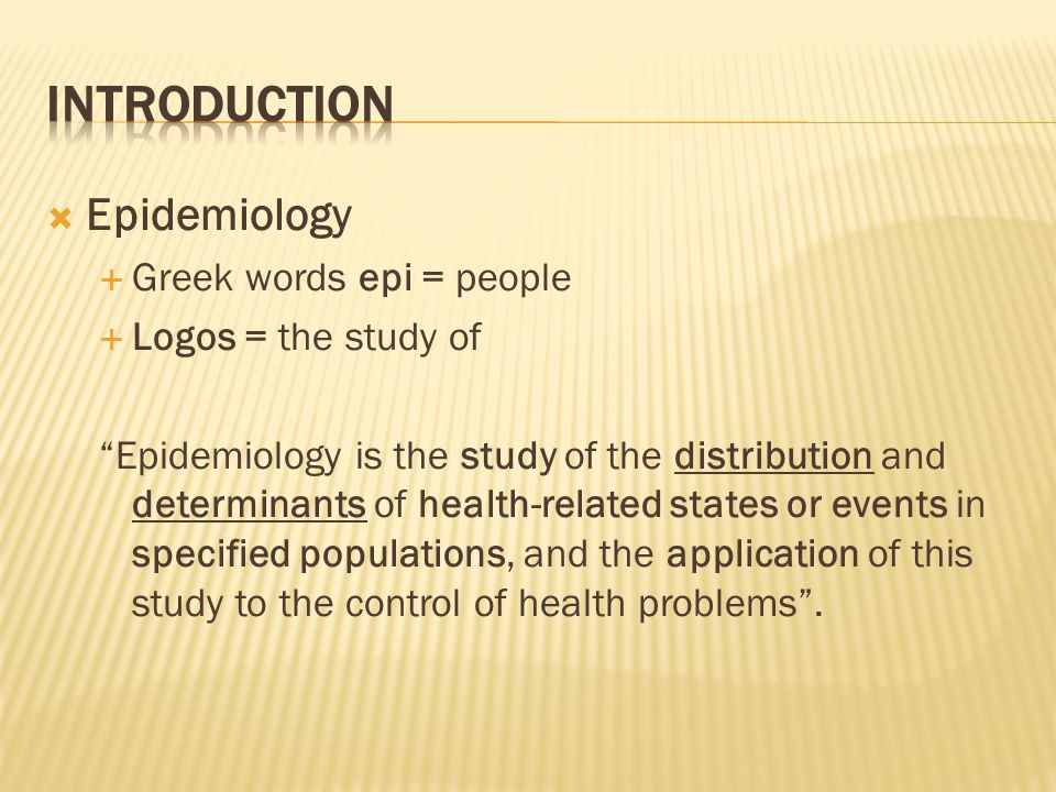 Epidemiology  Greek words epi = people  Logos = the study of Epidemiology is the study of the distribution and determinants of health-related states or events in specified populations, and the application of this study to the control of health problems .