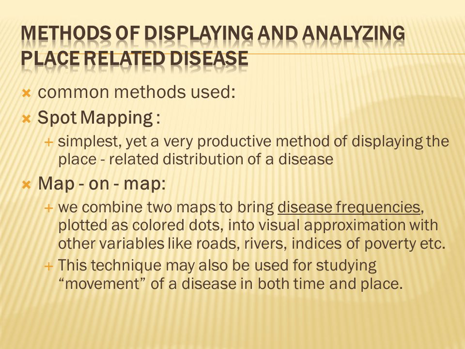  common methods used:  Spot Mapping :  simplest, yet a very productive method of displaying the place - related distribution of a disease  Map - on - map:  we combine two maps to bring disease frequencies, plotted as colored dots, into visual approximation with other variables like roads, rivers, indices of poverty etc.