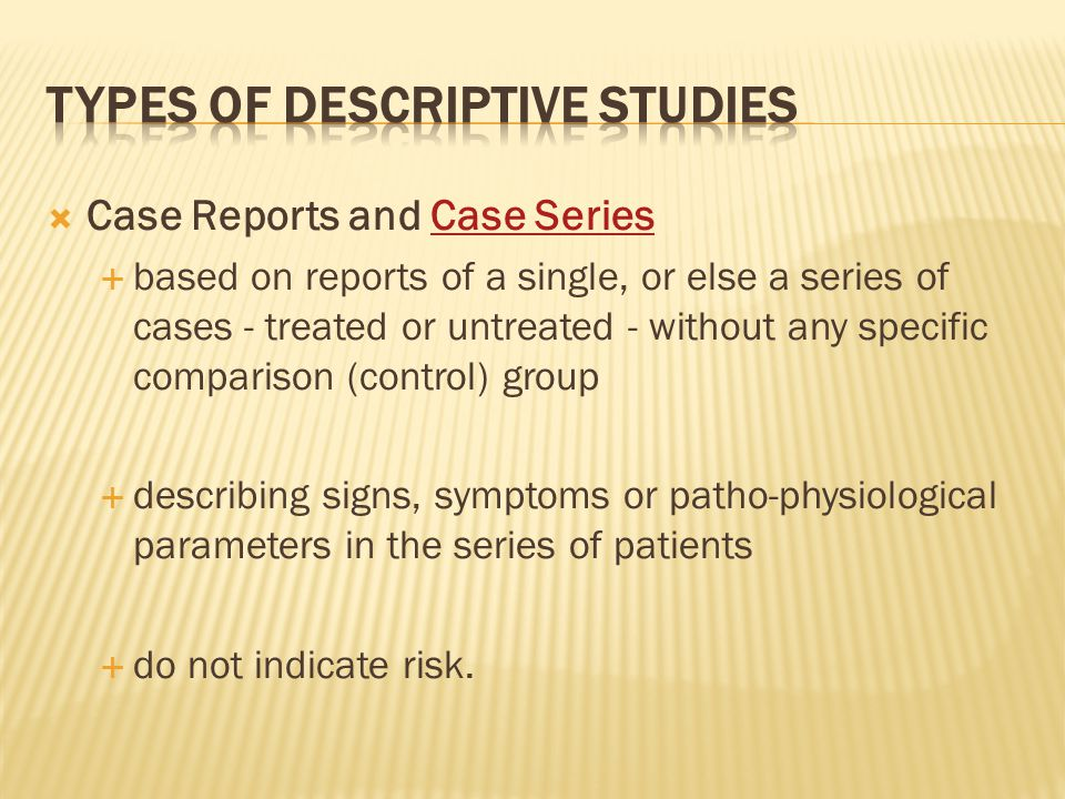  Case Reports and Case SeriesCase Series  based on reports of a single, or else a series of cases - treated or untreated - without any specific comparison (control) group  describing signs, symptoms or patho-physiological parameters in the series of patients  do not indicate risk.