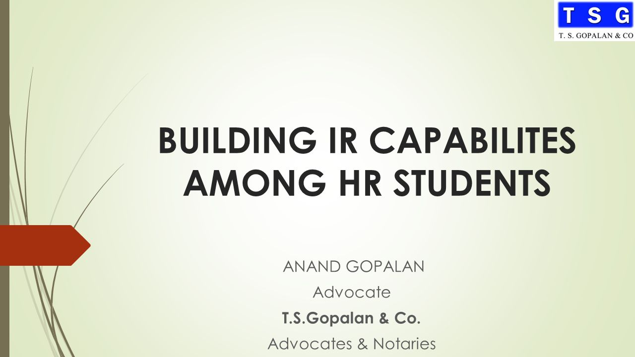 BUILDING IR CAPABILITES AMONG HR STUDENTS ANAND GOPALAN Advocate T.S.Gopalan & Co. Advocates & Notaries