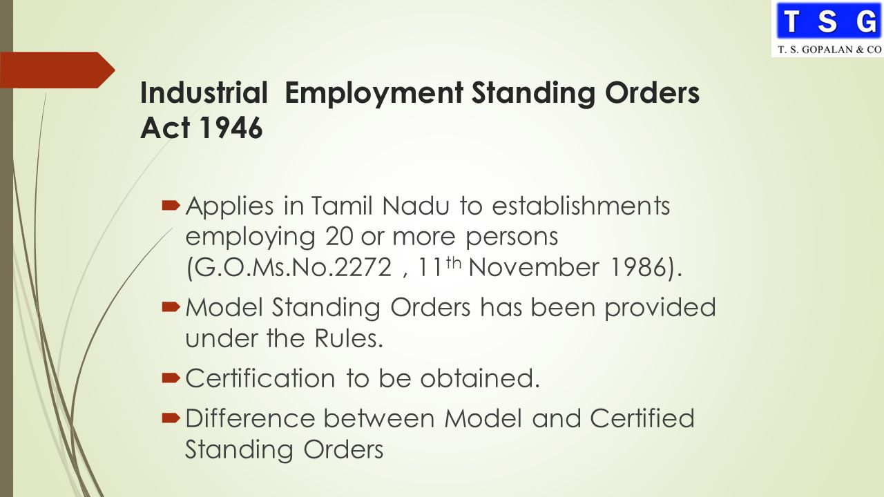Industrial Employment Standing Orders Act 1946  Applies in Tamil Nadu to establishments employing 20 or more persons (G.O.Ms.No.2272, 11 th November 1986).