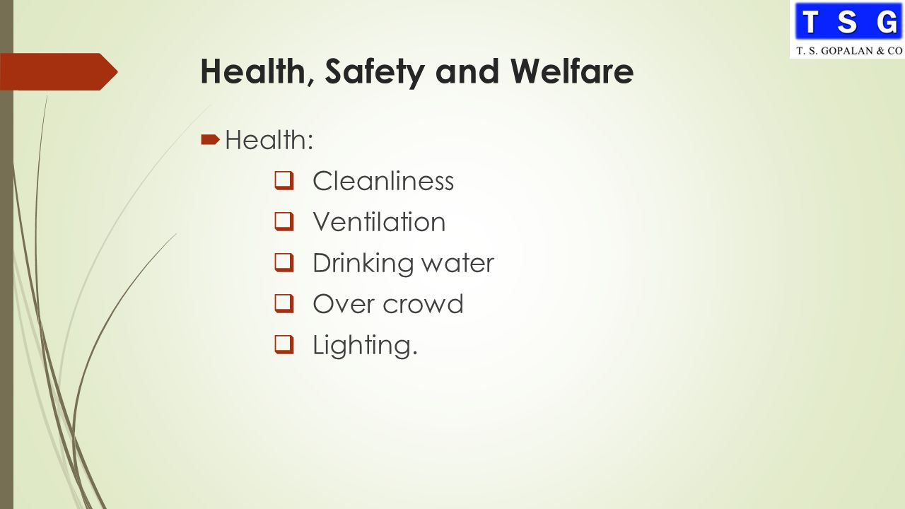 Health, Safety and Welfare  Health:  Cleanliness  Ventilation  Drinking water  Over crowd  Lighting.