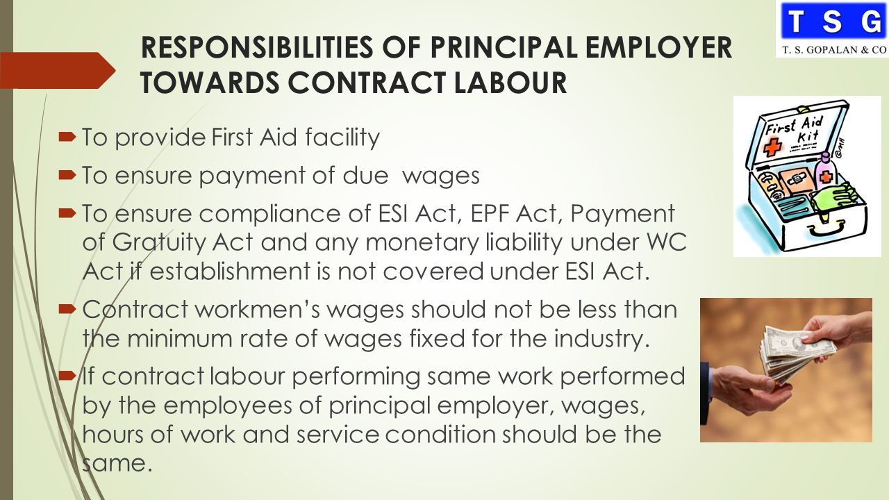 RESPONSIBILITIES OF PRINCIPAL EMPLOYER TOWARDS CONTRACT LABOUR  To provide First Aid facility  To ensure payment of due wages  To ensure compliance of ESI Act, EPF Act, Payment of Gratuity Act and any monetary liability under WC Act if establishment is not covered under ESI Act.