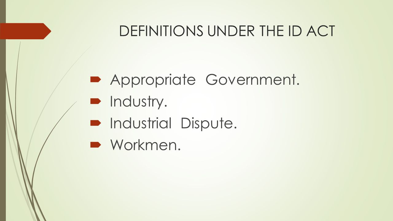 DEFINITIONS UNDER THE ID ACT  Appropriate Government.  Industry.  Industrial Dispute.  Workmen.