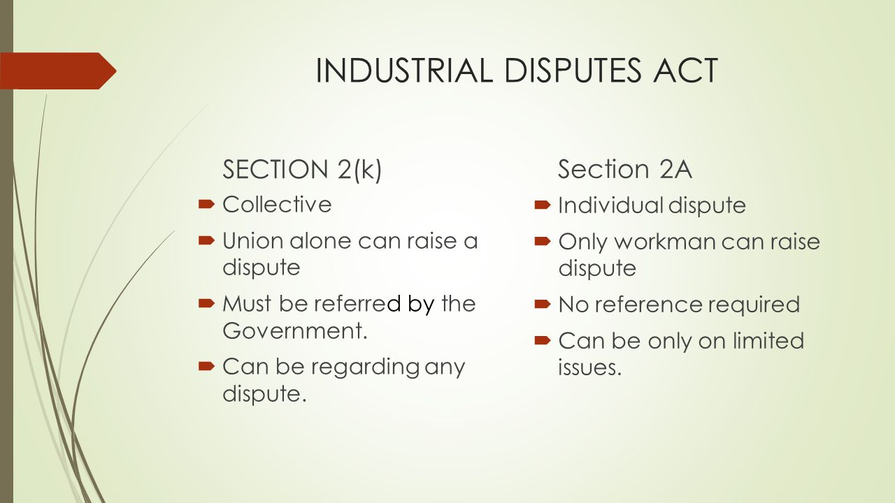 INDUSTRIAL DISPUTES ACT SECTION 2(k)  Collective  Union alone can raise a dispute  Must be referred by the Government.