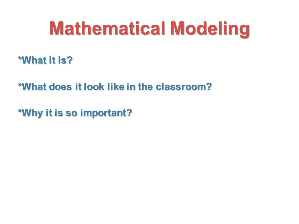 Mathematical Modeling *What it is? *What does it look like in the classroom? *What does it look like in the classroom? *Why it is so important?