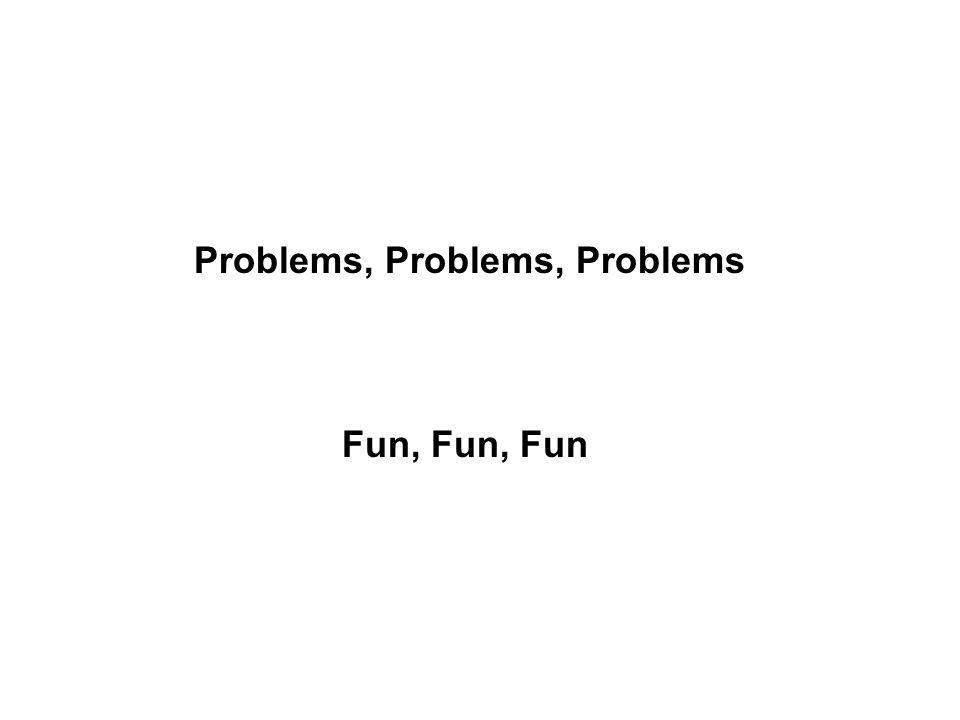 Problems, Problems, Problems Fun, Fun, Fun