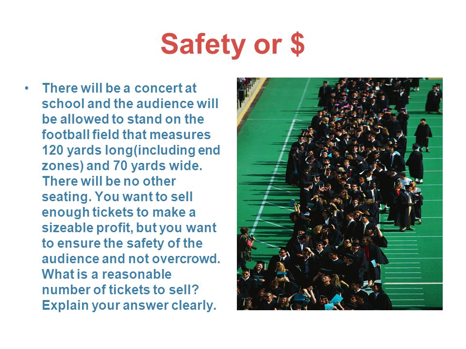 Safety or $ There will be a concert at school and the audience will be allowed to stand on the football field that measures 120 yards long(including end zones) and 70 yards wide.