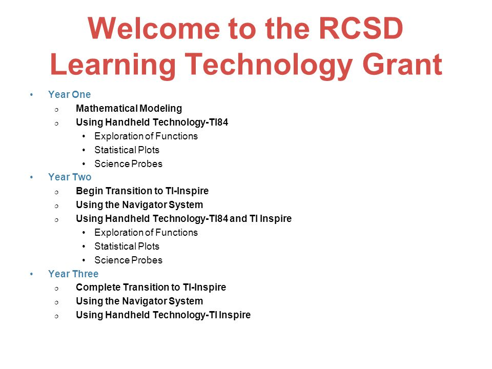 Welcome to the RCSD Learning Technology Grant Year One  Mathematical Modeling  Using Handheld Technology-TI84 Exploration of Functions Statistical Plots Science Probes Year Two  Begin Transition to TI-Inspire  Using the Navigator System  Using Handheld Technology-TI84 and TI Inspire Exploration of Functions Statistical Plots Science Probes Year Three  Complete Transition to TI-Inspire  Using the Navigator System  Using Handheld Technology-TI Inspire