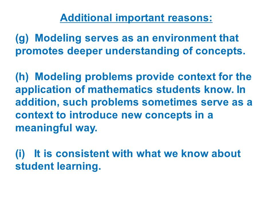 Additional important reasons: (g) Modeling serves as an environment that promotes deeper understanding of concepts.