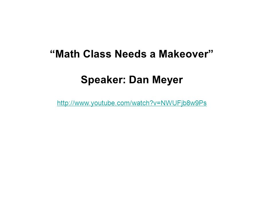 Math Class Needs a Makeover Speaker: Dan Meyer http://www.youtube.com/watch v=NWUFjb8w9Ps