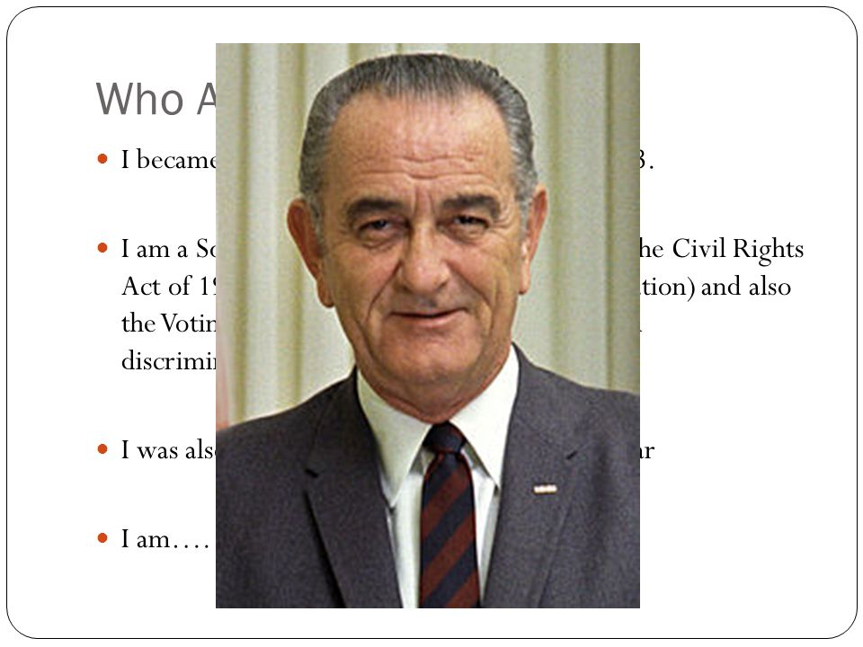 Who Am I.I became president when JFK was shot in 1963.