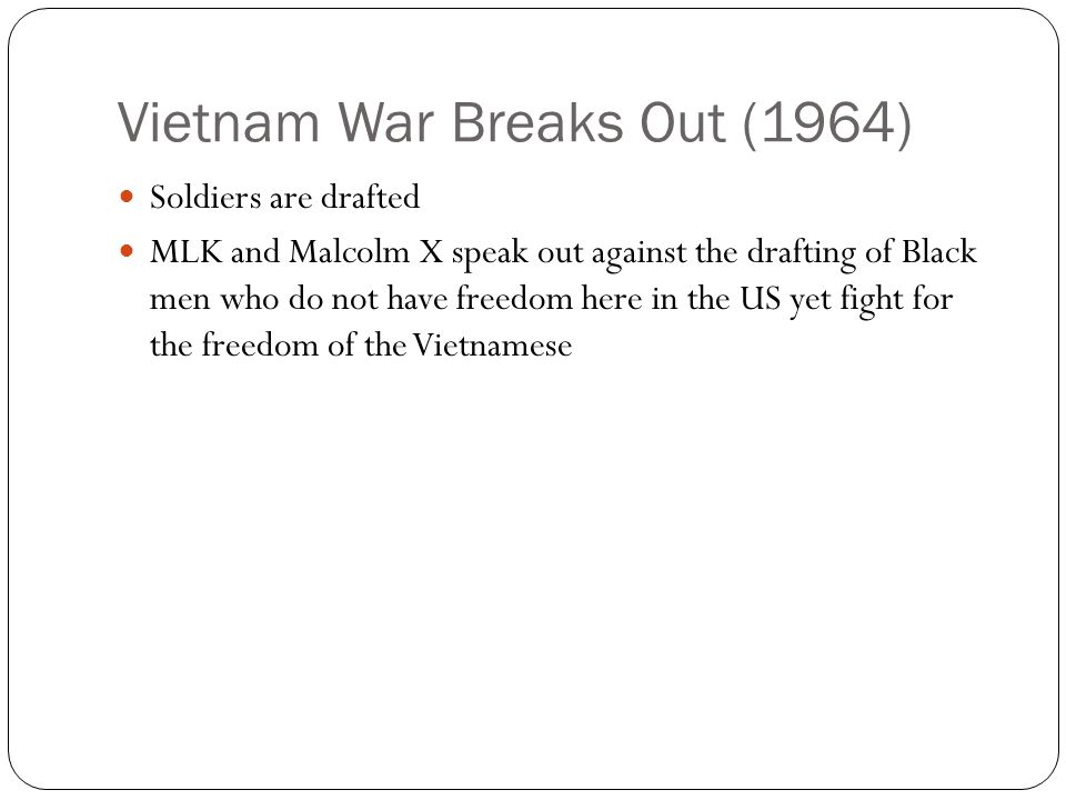 Vietnam War Breaks Out (1964) Soldiers are drafted MLK and Malcolm X speak out against the drafting of Black men who do not have freedom here in the US yet fight for the freedom of the Vietnamese