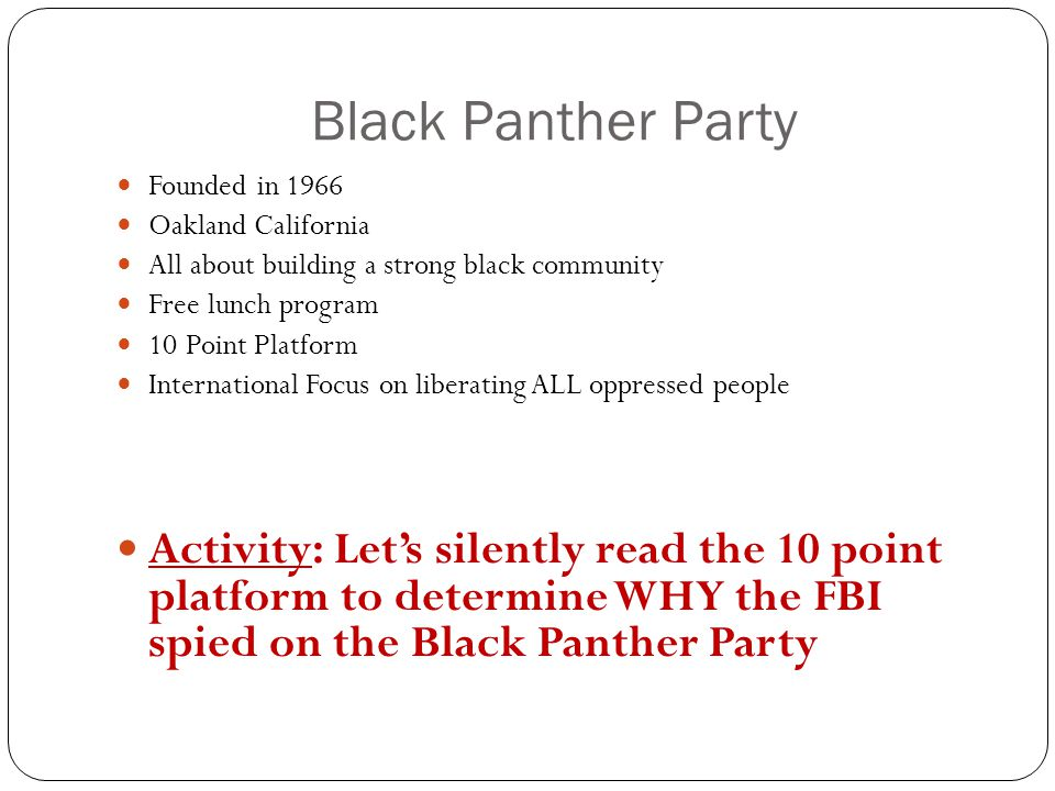 Black Panther Party Founded in 1966 Oakland California All about building a strong black community Free lunch program 10 Point Platform International Focus on liberating ALL oppressed people Activity: Let's silently read the 10 point platform to determine WHY the FBI spied on the Black Panther Party