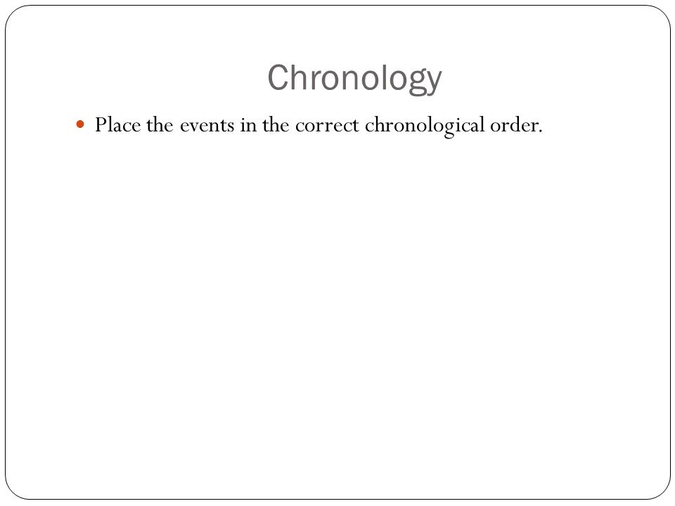 Chronology Place the events in the correct chronological order.