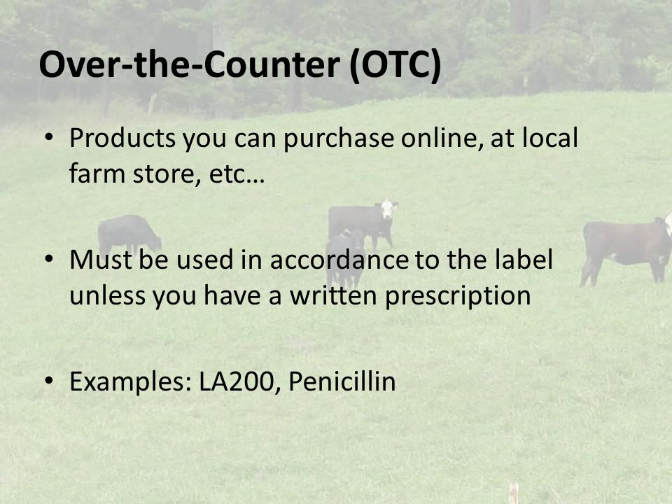 Over-the-Counter (OTC) Products you can purchase online, at local farm store, etc… Must be used in accordance to the label unless you have a written prescription Examples: LA200, Penicillin