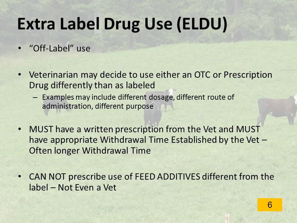 Extra Label Drug Use (ELDU) Off-Label use Veterinarian may decide to use either an OTC or Prescription Drug differently than as labeled – Examples may include different dosage, different route of administration, different purpose MUST have a written prescription from the Vet and MUST have appropriate Withdrawal Time Established by the Vet – Often longer Withdrawal Time CAN NOT prescribe use of FEED ADDITIVES different from the label – Not Even a Vet 6