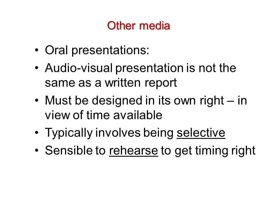 Other media Oral presentations: Audio-visual presentation is not the same as a written report Must be designed in its own right – in view of time avai