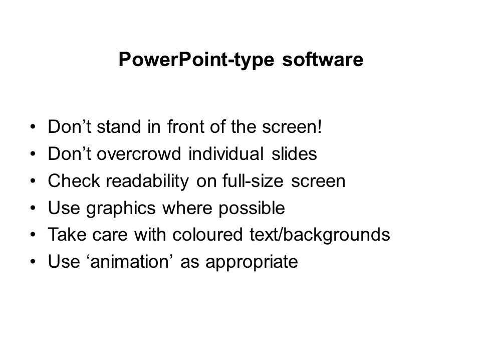 PowerPoint-type software Don't stand in front of the screen! Don't overcrowd individual slides Check readability on full-size screen Use graphics wher