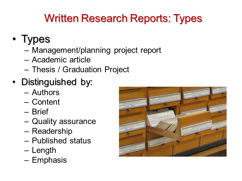 Types of written research report Characteristic Management/ planning/project report Academic article Thesis AuthorsIn-house staff, external consultants or funded academics AcademicsHonours, masters doctoral students ContentReport of commissioned or grant- funded project Report of academic research BriefProvided by commission organisation or out- lined in grant application Generally self- generated (some commissioned) Generally self- generated (some grant-funded)