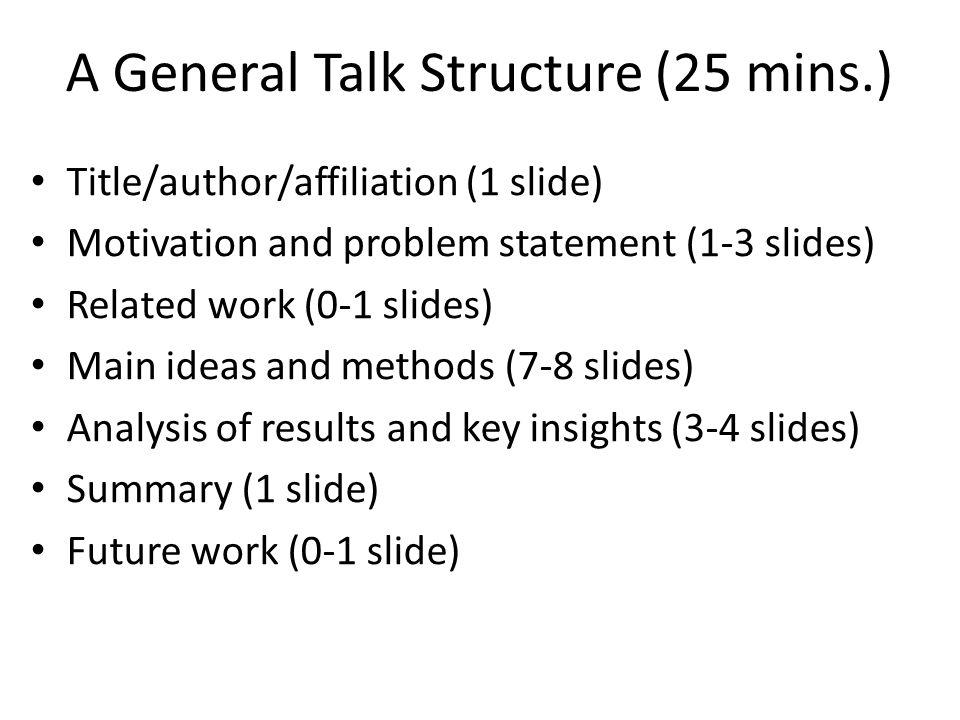A General Talk Structure (25 mins.) Title/author/affiliation (1 slide) Motivation and problem statement (1-3 slides) Related work (0-1 slides) Main ideas and methods (7-8 slides) Analysis of results and key insights (3-4 slides) Summary (1 slide) Future work (0-1 slide)