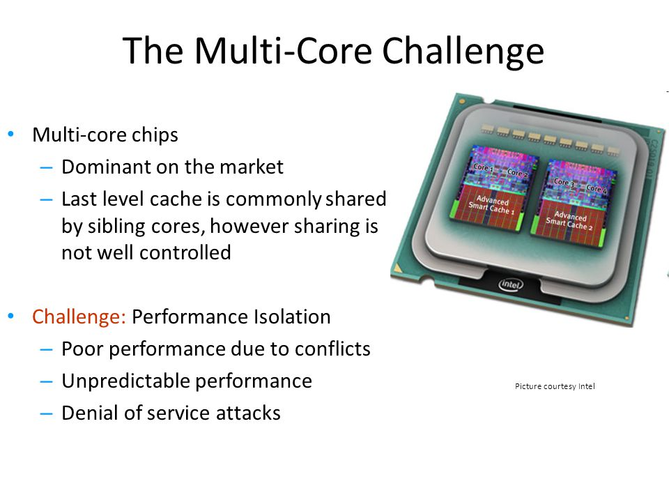 The Multi-Core Challenge Multi-core chips – Dominant on the market – Last level cache is commonly shared by sibling cores, however sharing is not well controlled Challenge: Performance Isolation – Poor performance due to conflicts – Unpredictable performance – Denial of service attacks Picture courtesy Intel