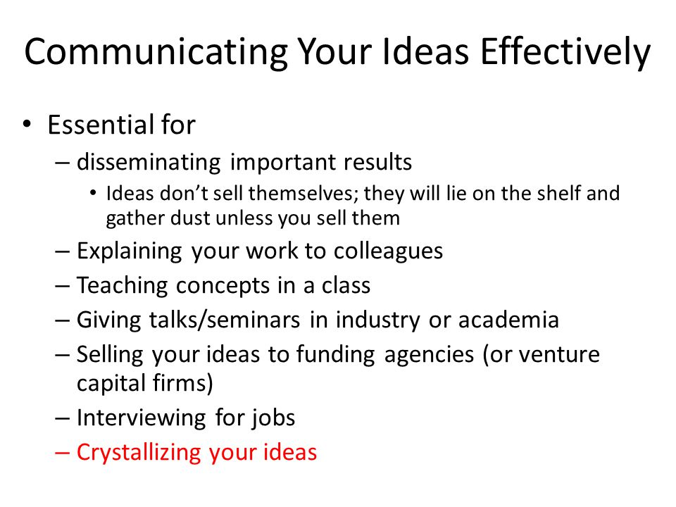 Communicating Your Ideas Effectively Essential for – disseminating important results Ideas don't sell themselves; they will lie on the shelf and gather dust unless you sell them – Explaining your work to colleagues – Teaching concepts in a class – Giving talks/seminars in industry or academia – Selling your ideas to funding agencies (or venture capital firms) – Interviewing for jobs – Crystallizing your ideas