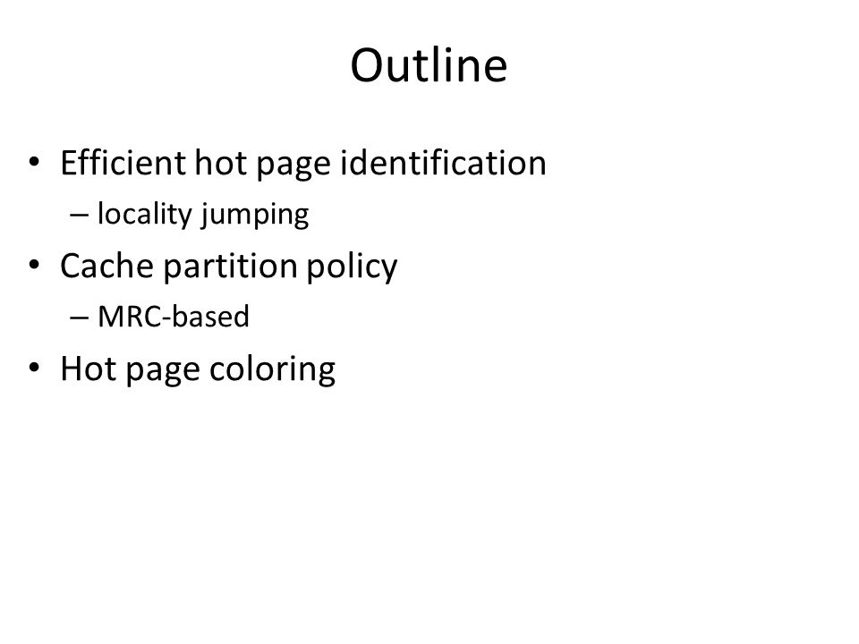 Outline Efficient hot page identification – locality jumping Cache partition policy – MRC-based Hot page coloring