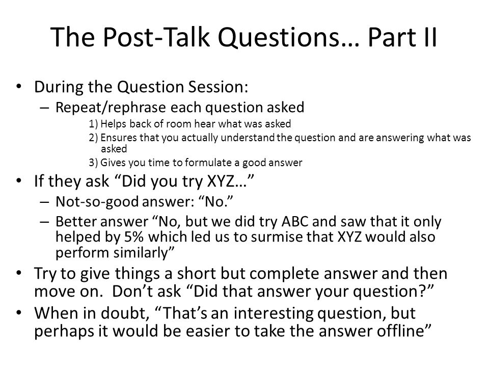 The Post-Talk Questions… Part II During the Question Session: – Repeat/rephrase each question asked 1) Helps back of room hear what was asked 2) Ensures that you actually understand the question and are answering what was asked 3) Gives you time to formulate a good answer If they ask Did you try XYZ… – Not-so-good answer: No. – Better answer No, but we did try ABC and saw that it only helped by 5% which led us to surmise that XYZ would also perform similarly Try to give things a short but complete answer and then move on.