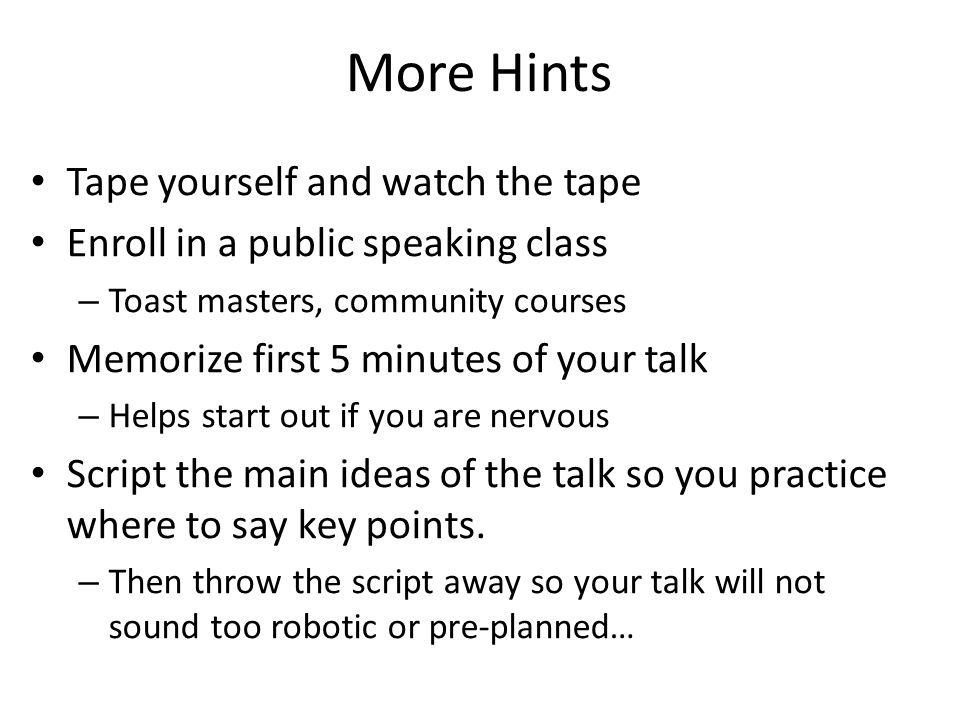 More Hints Tape yourself and watch the tape Enroll in a public speaking class – Toast masters, community courses Memorize first 5 minutes of your talk – Helps start out if you are nervous Script the main ideas of the talk so you practice where to say key points.