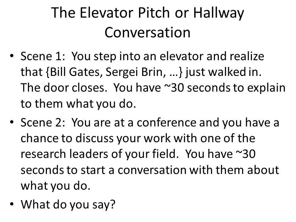 The Elevator Pitch or Hallway Conversation Scene 1: You step into an elevator and realize that {Bill Gates, Sergei Brin, …} just walked in.