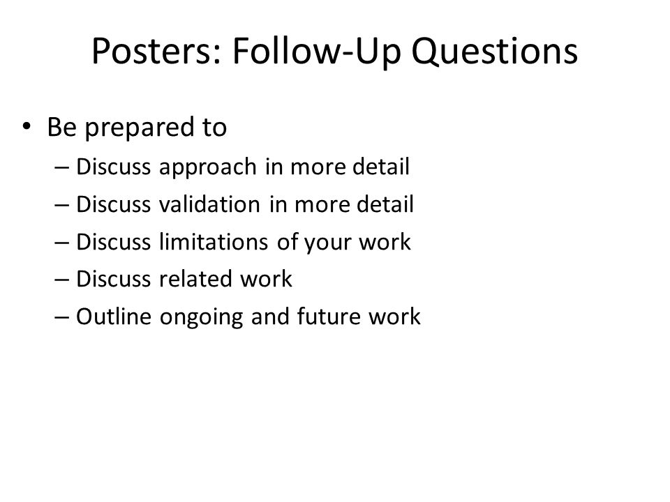 Posters: Follow-Up Questions Be prepared to – Discuss approach in more detail – Discuss validation in more detail – Discuss limitations of your work – Discuss related work – Outline ongoing and future work