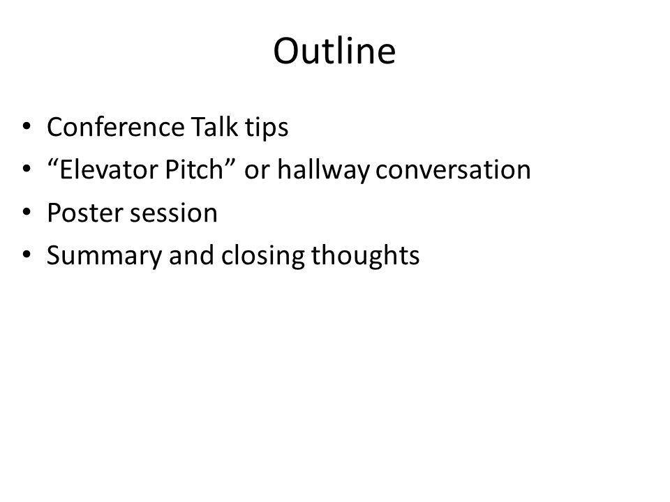 """Outline Conference Talk tips """"Elevator Pitch"""" or hallway conversation Poster session Summary and closing thoughts"""