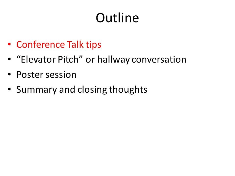 Outline Conference Talk tips Elevator Pitch or hallway conversation Poster session Summary and closing thoughts
