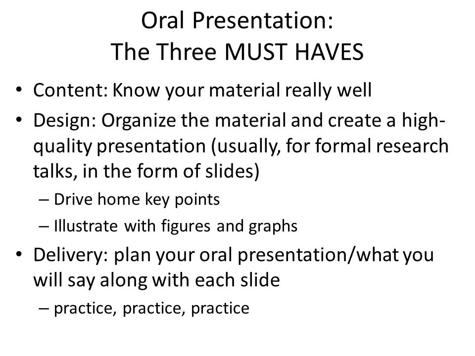 Oral Presentation: The Three MUST HAVES Content: Know your material really well Design: Organize the material and create a high- quality presentation (usually, for formal research talks, in the form of slides) – Drive home key points – Illustrate with figures and graphs Delivery: plan your oral presentation/what you will say along with each slide – practice, practice, practice
