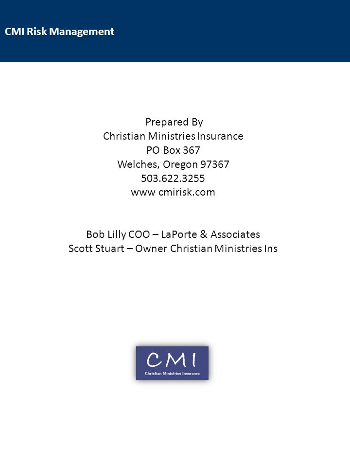 CMI Risk Management Prepared By Christian Ministries Insurance PO Box 367 Welches, Oregon 97367 503.622.3255 www cmirisk.com Bob Lilly COO – LaPorte & Associates Scott Stuart – Owner Christian Ministries Ins