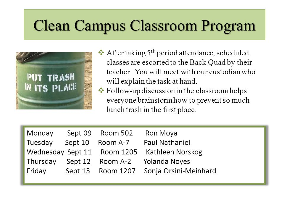 Clean Campus Classroom Program Monday Sept 09 Room 502 Ron Moya Tuesday Sept 10 Room A-7 Paul Nathaniel Wednesday Sept 11 Room 1205 Kathleen Norskog Thursday Sept 12 Room A-2 Yolanda Noyes Friday Sept 13 Room 1207 Sonja Orsini-Meinhard  After taking 5 th period attendance, scheduled classes are escorted to the Back Quad by their teacher.